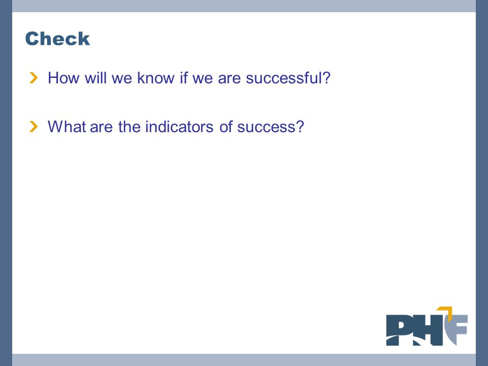 Check How will we know if we are successful? What are the indicators of success?