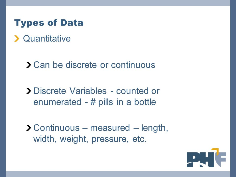 Types of Data Quantitative Can be discrete or continuous Discrete Variables - counted or enumerated - # pills in a bottle Continuous – measured – leng