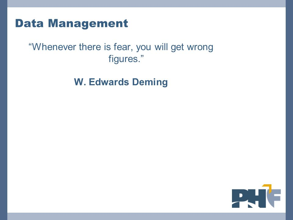 """Data Management """"Whenever there is fear, you will get wrong figures."""" W. Edwards Deming"""
