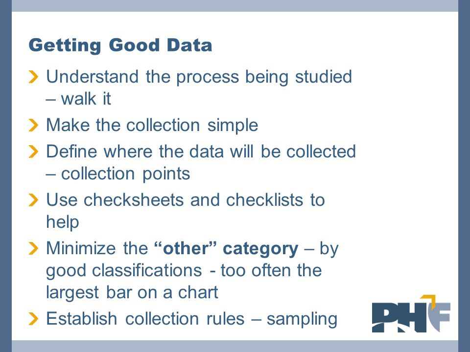 Getting Good Data Understand the process being studied – walk it Make the collection simple Define where the data will be collected – collection point