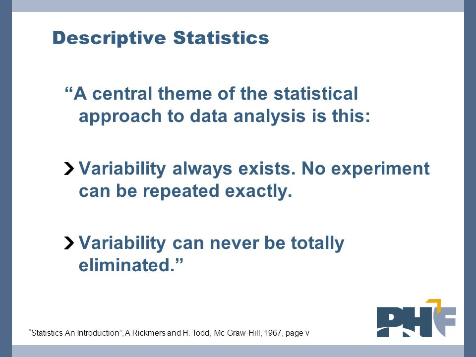 """Descriptive Statistics """"A central theme of the statistical approach to data analysis is this: Variability always exists. No experiment can be repeated"""