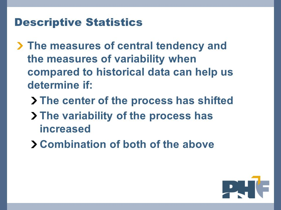 Descriptive Statistics The measures of central tendency and the measures of variability when compared to historical data can help us determine if: The
