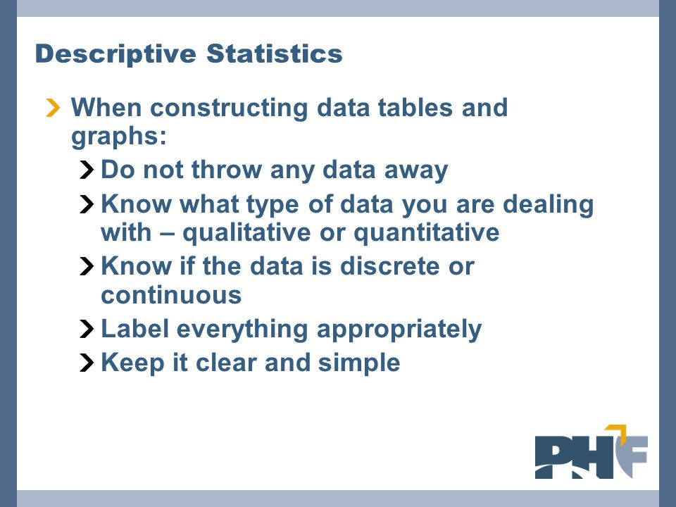 Descriptive Statistics When constructing data tables and graphs: Do not throw any data away Know what type of data you are dealing with – qualitative