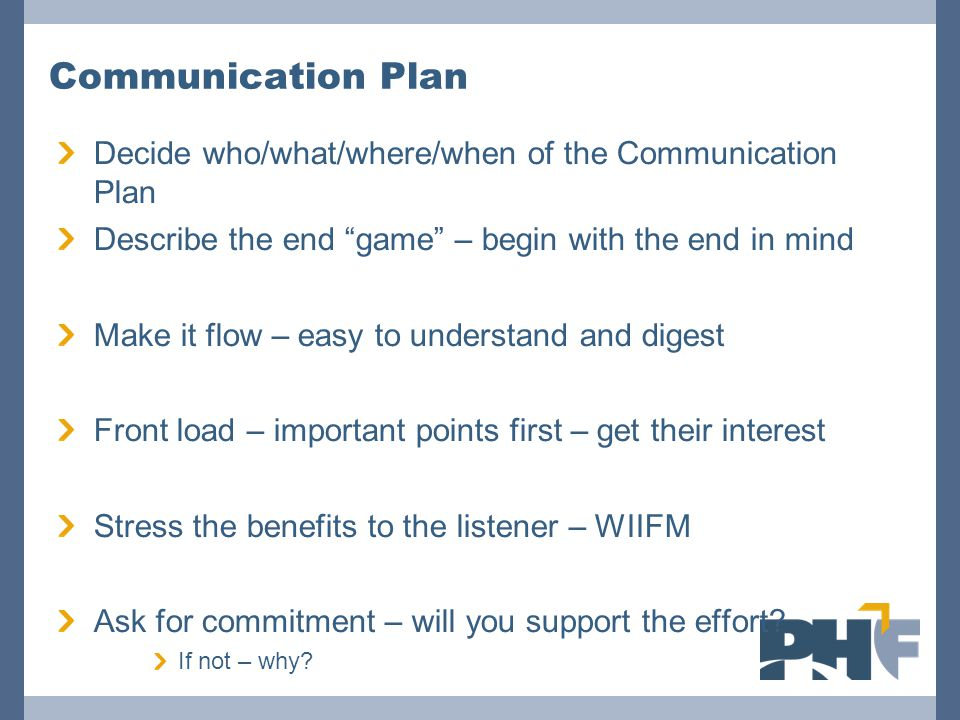 """Communication Plan Decide who/what/where/when of the Communication Plan Describe the end """"game"""" – begin with the end in mind Make it flow – easy to un"""