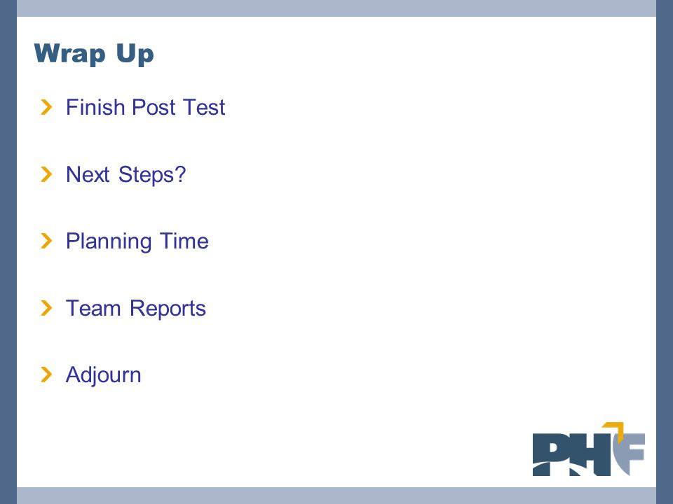 Wrap Up Finish Post Test Next Steps? Planning Time Team Reports Adjourn