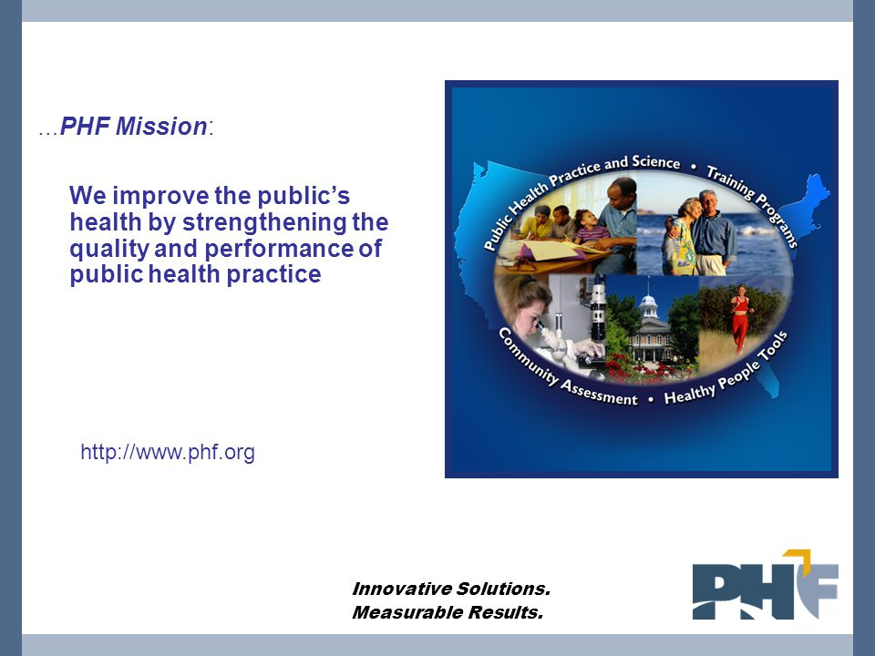 … PHF Mission: We improve the public's health by strengthening the quality and performance of public health practice Innovative Solutions. Measurable