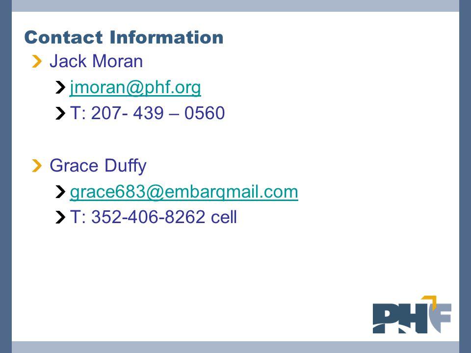 Contact Information Jack Moran jmoran@phf.org T: 207- 439 – 0560 Grace Duffy grace683@embarqmail.com T: 352-406-8262 cell