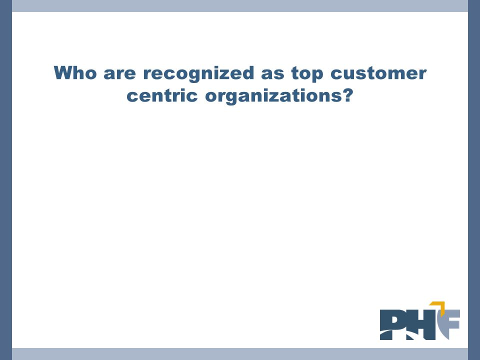 Who are recognized as top customer centric organizations?