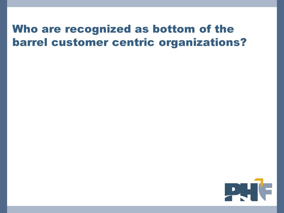 Who are recognized as bottom of the barrel customer centric organizations?