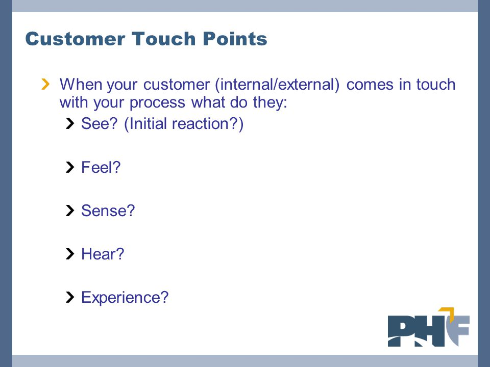 Customer Touch Points When your customer (internal/external) comes in touch with your process what do they: See? (Initial reaction?) Feel? Sense? Hear