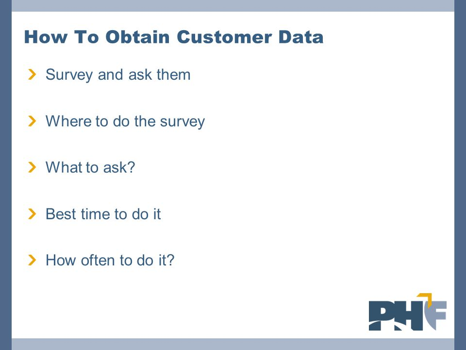 How To Obtain Customer Data Survey and ask them Where to do the survey What to ask? Best time to do it How often to do it?