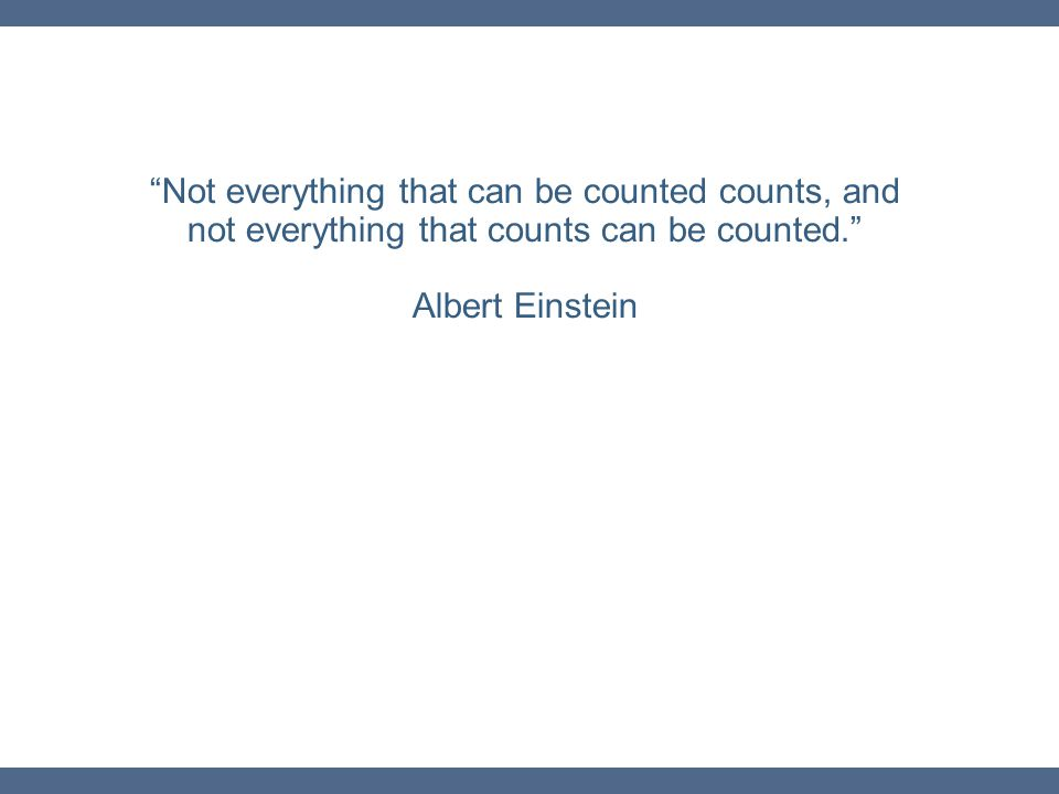 """""""Not everything that can be counted counts, and not everything that counts can be counted."""" Albert Einstein"""