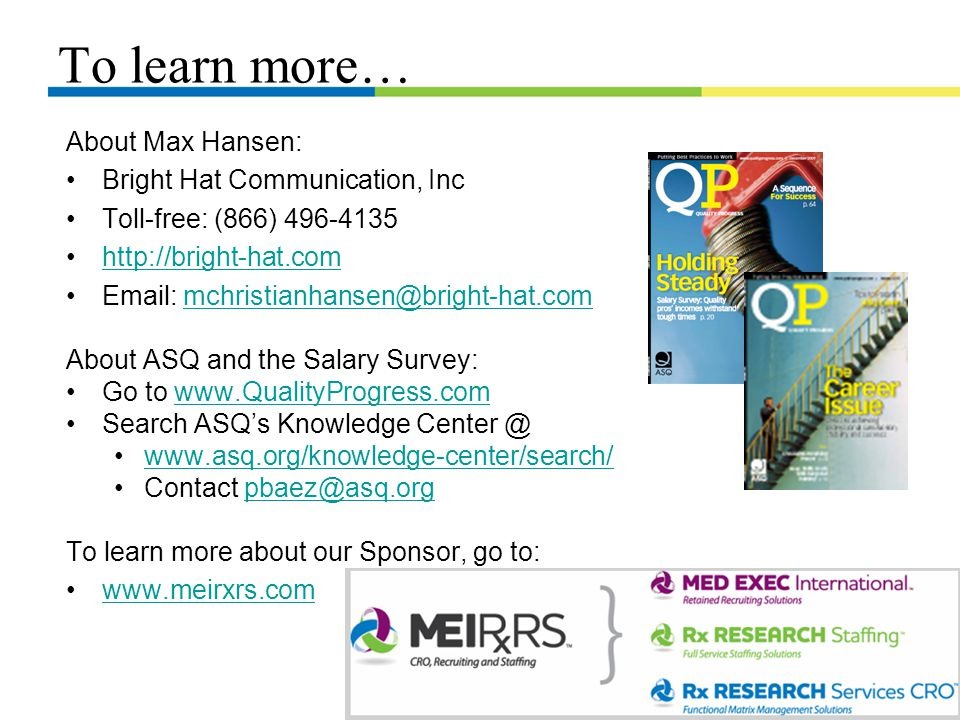 To learn more… About Max Hansen: Bright Hat Communication, Inc Toll-free: (866) 496-4135 http://bright-hat.com Email: mchristianhansen@bright-hat.commchristianhansen@bright-hat.com About ASQ and the Salary Survey: Go to www.QualityProgress.comwww.QualityProgress.com Search ASQ's Knowledge Center @ www.asq.org/knowledge-center/search/ Contact pbaez@asq.orgpbaez@asq.org To learn more about our Sponsor, go to: www.meirxrs.com