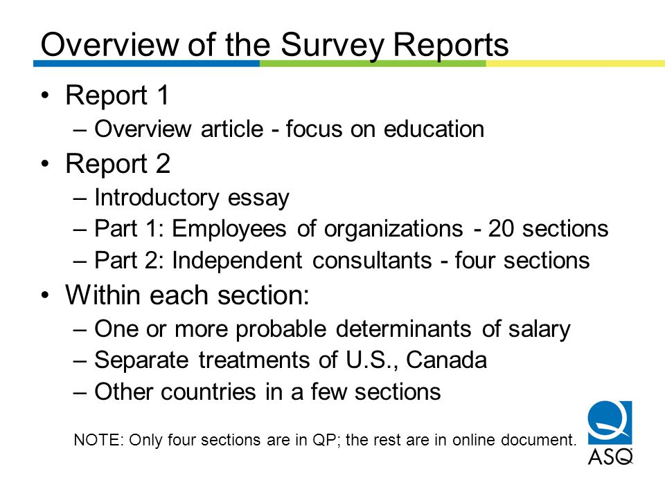 Overview of the Survey Reports Report 1 –Overview article - focus on education Report 2 –Introductory essay –Part 1: Employees of organizations - 20 sections –Part 2: Independent consultants - four sections Within each section: –One or more probable determinants of salary –Separate treatments of U.S., Canada –Other countries in a few sections NOTE: Only four sections are in QP; the rest are in online document.