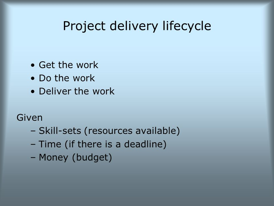 Project delivery lifecycle Get the work Do the work Deliver the work Given –Skill-sets (resources available) –Time (if there is a deadline) –Money (budget)