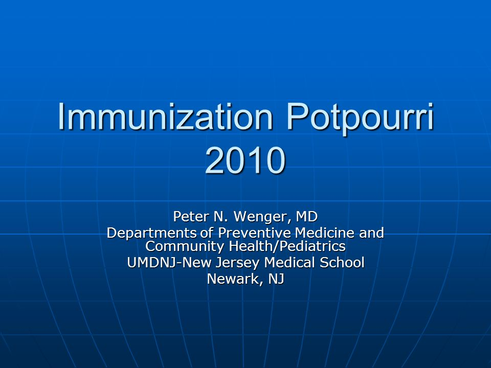 Immunization Potpourri 2010 Peter N. Wenger, MD Departments of Preventive Medicine and Community Health/Pediatrics UMDNJ-New Jersey Medical School New