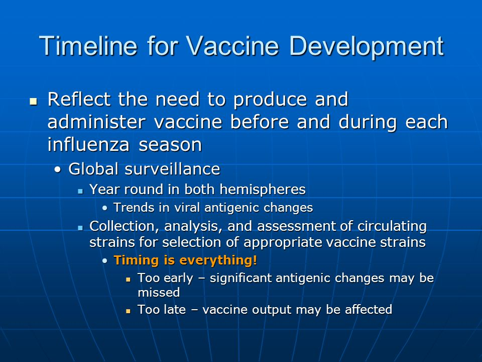 Timeline for Vaccine Development Reflect the need to produce and administer vaccine before and during each influenza season Reflect the need to produce and administer vaccine before and during each influenza season Global surveillanceGlobal surveillance Year round in both hemispheres Year round in both hemispheres Trends in viral antigenic changesTrends in viral antigenic changes Collection, analysis, and assessment of circulating strains for selection of appropriate vaccine strains Collection, analysis, and assessment of circulating strains for selection of appropriate vaccine strains Timing is everything!Timing is everything.