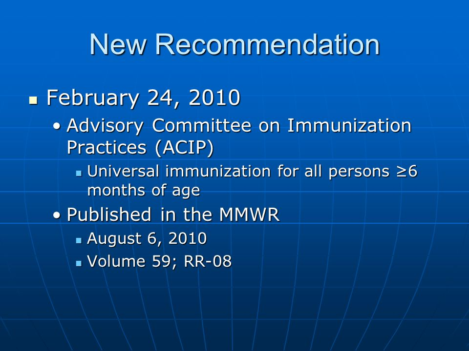 New Recommendation February 24, 2010 February 24, 2010 Advisory Committee on Immunization Practices (ACIP)Advisory Committee on Immunization Practices (ACIP) Universal immunization for all persons ≥6 months of age Universal immunization for all persons ≥6 months of age Published in the MMWRPublished in the MMWR August 6, 2010 August 6, 2010 Volume 59; RR-08 Volume 59; RR-08
