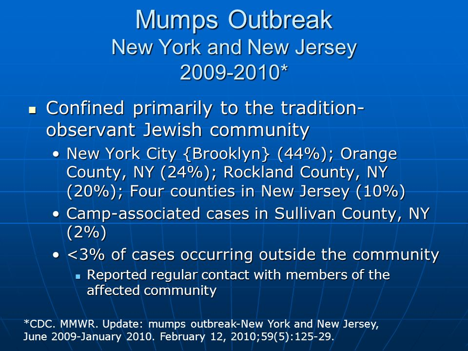 Mumps Outbreak New York and New Jersey 2009-2010* Confined primarily to the tradition- observant Jewish community Confined primarily to the tradition- observant Jewish community New York City {Brooklyn} (44%); Orange County, NY (24%); Rockland County, NY (20%); Four counties in New Jersey (10%)New York City {Brooklyn} (44%); Orange County, NY (24%); Rockland County, NY (20%); Four counties in New Jersey (10%) Camp-associated cases in Sullivan County, NY (2%)Camp-associated cases in Sullivan County, NY (2%) <3% of cases occurring outside the community<3% of cases occurring outside the community Reported regular contact with members of the affected community Reported regular contact with members of the affected community *CDC.