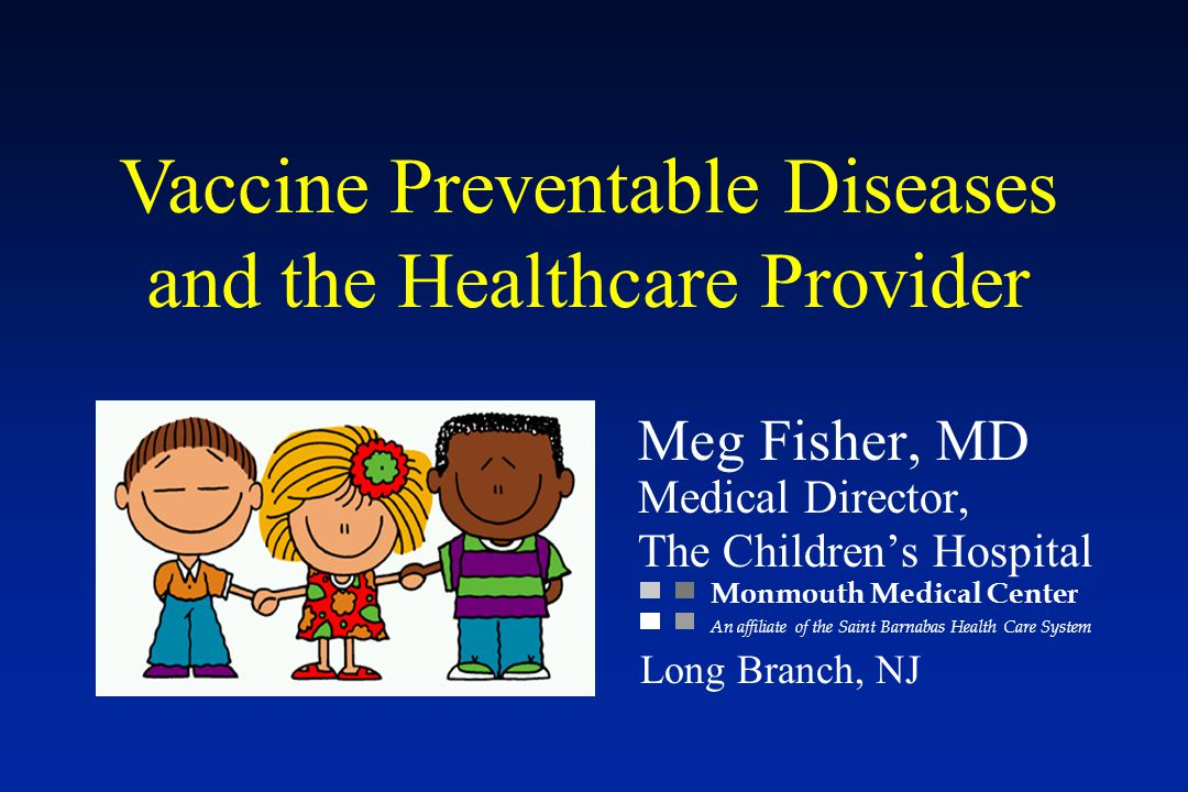 Vaccine Preventable Diseases and the Healthcare Provider Meg Fisher, MD Medical Director, The Children's Hospital Monmouth Medical Center An affiliate