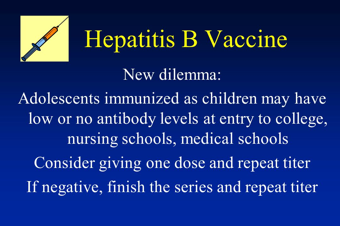 Hepatitis B Vaccine New dilemma: Adolescents immunized as children may have low or no antibody levels at entry to college, nursing schools, medical sc