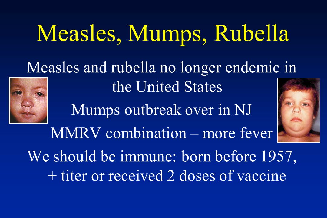 Measles, Mumps, Rubella Measles and rubella no longer endemic in the United States Mumps outbreak over in NJ MMRV combination – more fever We should b