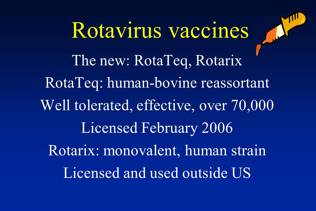 Rotavirus vaccines The new: RotaTeq, Rotarix RotaTeq: human-bovine reassortant Well tolerated, effective, over 70,000 Licensed February 2006 Rotarix: