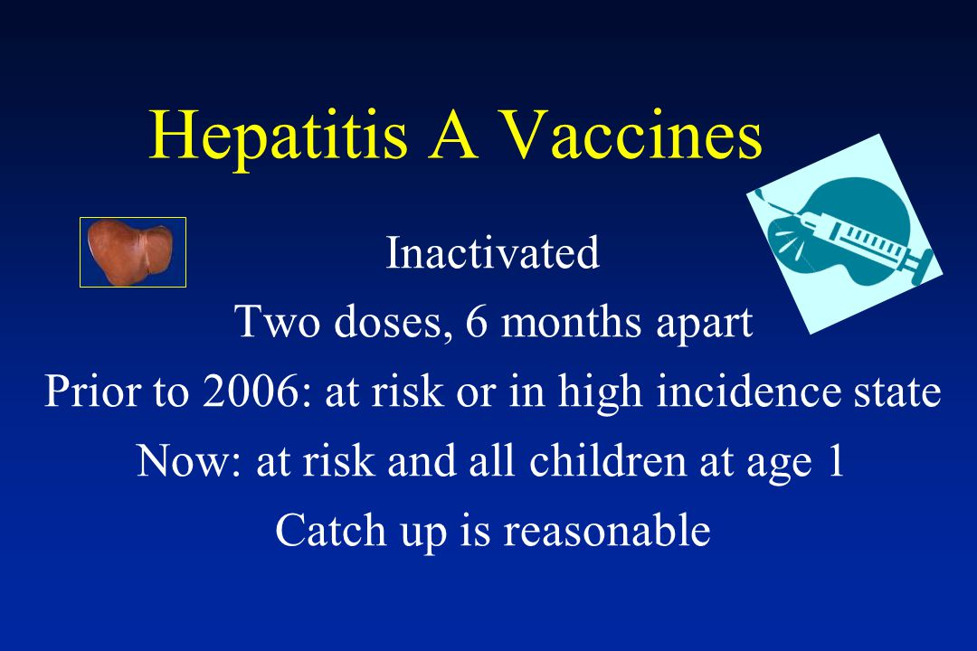 Hepatitis A Vaccines Inactivated Two doses, 6 months apart Prior to 2006: at risk or in high incidence state Now: at risk and all children at age 1 Ca