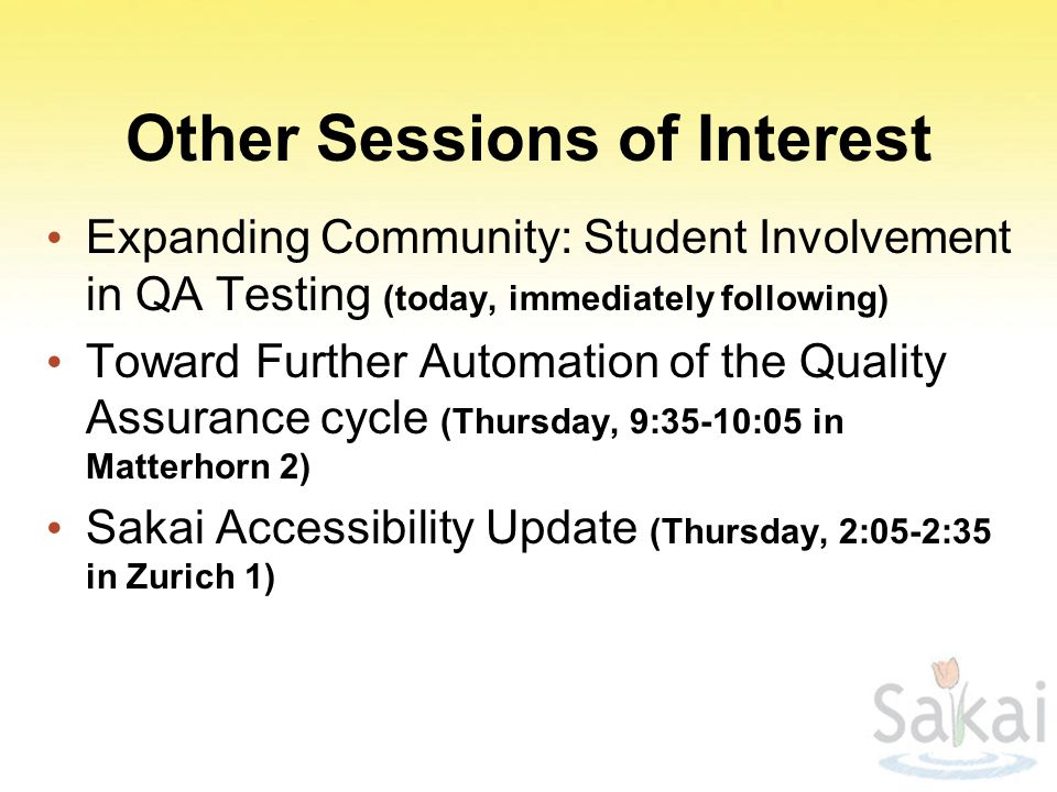 Other Sessions of Interest Expanding Community: Student Involvement in QA Testing (today, immediately following) Toward Further Automation of the Quality Assurance cycle (Thursday, 9:35-10:05 in Matterhorn 2) Sakai Accessibility Update (Thursday, 2:05-2:35 in Zurich 1)
