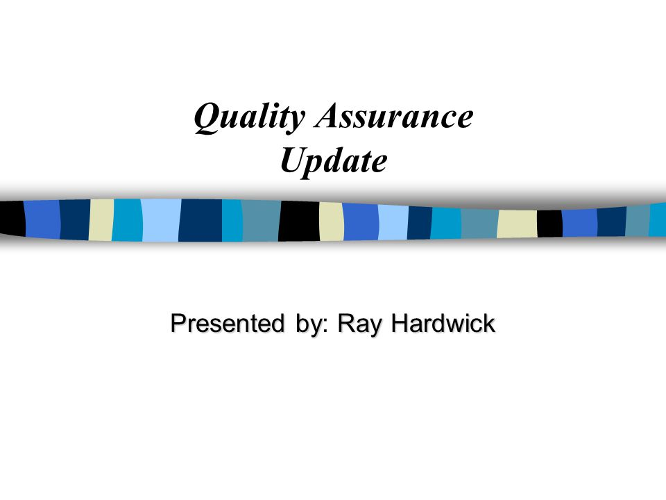 Quality Assurance Update Presented byRay Hardwick Presented by: Ray Hardwick