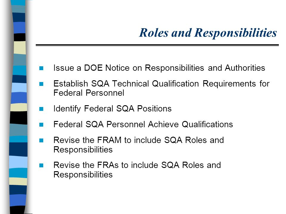 Roles and Responsibilities Issue a DOE Notice on Responsibilities and Authorities Establish SQA Technical Qualification Requirements for Federal Personnel Identify Federal SQA Positions Federal SQA Personnel Achieve Qualifications Revise the FRAM to include SQA Roles and Responsibilities Revise the FRAs to include SQA Roles and Responsibilities