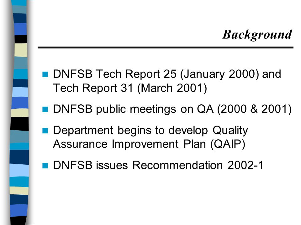 Background DNFSB Tech Report 25 (January 2000) and Tech Report 31 (March 2001) DNFSB public meetings on QA (2000 & 2001) Department begins to develop Quality Assurance Improvement Plan (QAIP) DNFSB issues Recommendation 2002-1