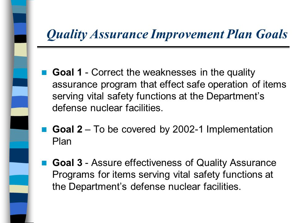 QAIP Goal 1 Correct the weaknesses in the quality assurance program that effect safe operation of items serving vital safety functions at the Department's defense nuclear facilities.