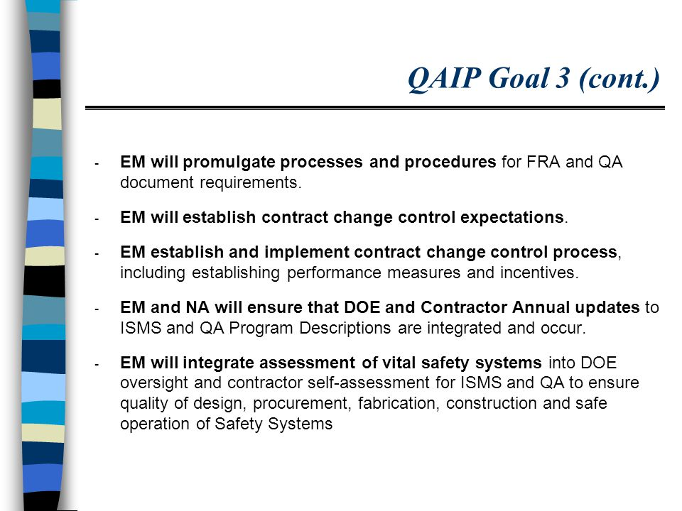 Path Forward in Quality Assurance Implement and track actions in the approved QAIP Commence Activities Identified in the Project Plan for Recommendation 2002-1 Implementation Plan Continue to work closely with Defense Board, EFCOG, NLIC and other groups to provide status and updates Consolidate and coordinate activities of DOE QA groups (QAWG, QSM SIG, SASG, EFCOG, NLIC, etc.) Clearly define the corporate role of EH with regards to quality assurance programs and processes