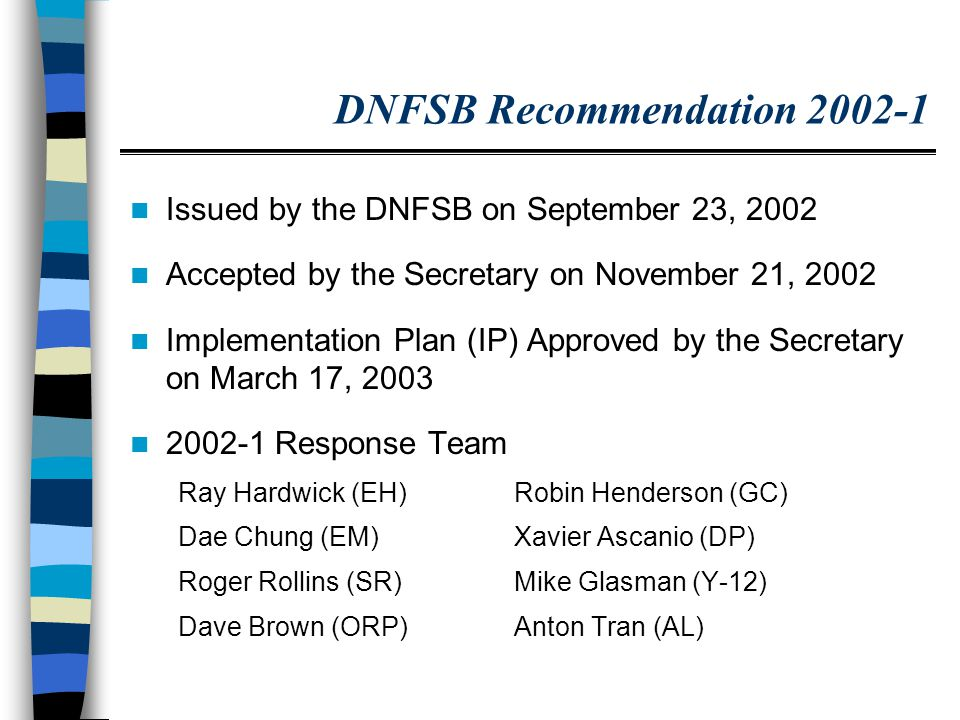 DNFSB Recommendation 2002-1 Issued by the DNFSB on September 23, 2002 Accepted by the Secretary on November 21, 2002 Implementation Plan (IP) Approved by the Secretary on March 17, 2003 2002-1 Response Team Ray Hardwick (EH)Robin Henderson (GC) Dae Chung (EM)Xavier Ascanio (DP) Roger Rollins (SR)Mike Glasman (Y-12) Dave Brown (ORP)Anton Tran (AL)