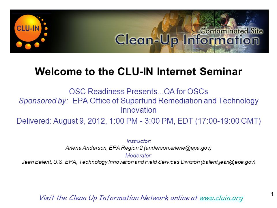 1 Welcome to the CLU-IN Internet Seminar OSC Readiness Presents...QA for OSCs Sponsored by: EPA Office of Superfund Remediation and Technology Innovation Delivered: August 9, 2012, 1:00 PM - 3:00 PM, EDT (17:00-19:00 GMT) Instructor: Arlene Anderson, EPA Region 2 (anderson.arlene@epa.gov) Moderator: Jean Balent, U.S.