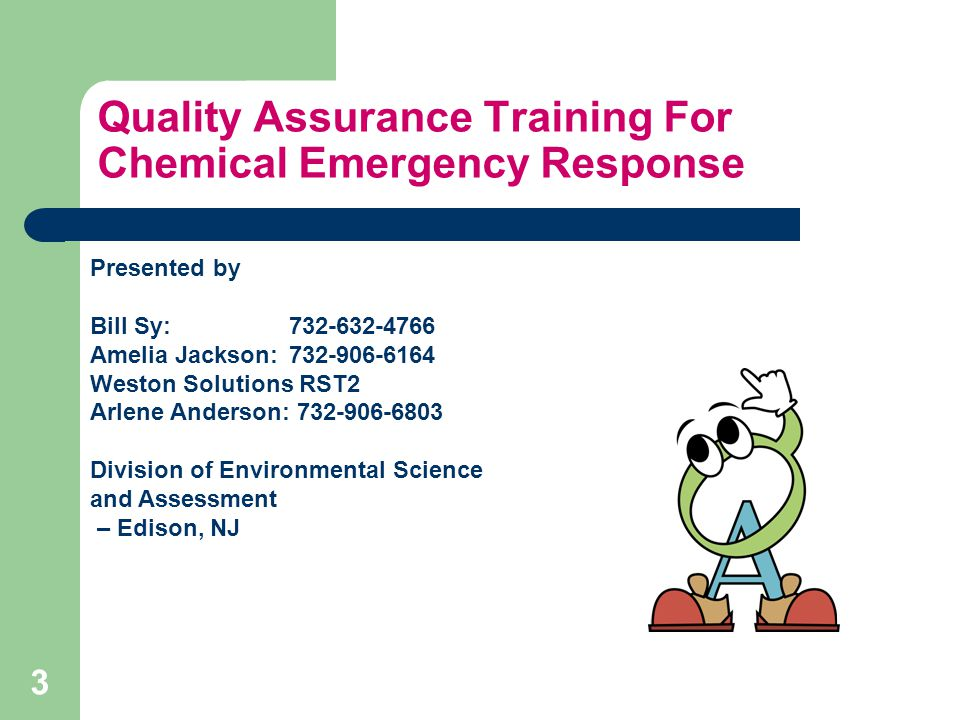Quality Assurance Training For Chemical Emergency Response Presented by Bill Sy: 732-632-4766 Amelia Jackson: 732-906-6164 Weston Solutions RST2 Arlene Anderson: 732-906-6803 Division of Environmental Science and Assessment – Edison, NJ 3