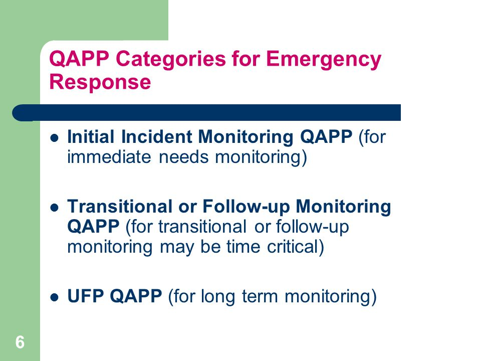 QAPP Categories for Emergency Response Initial Incident Monitoring QAPP (for immediate needs monitoring) Transitional or Follow-up Monitoring QAPP (for transitional or follow-up monitoring may be time critical) UFP QAPP (for long term monitoring) 6