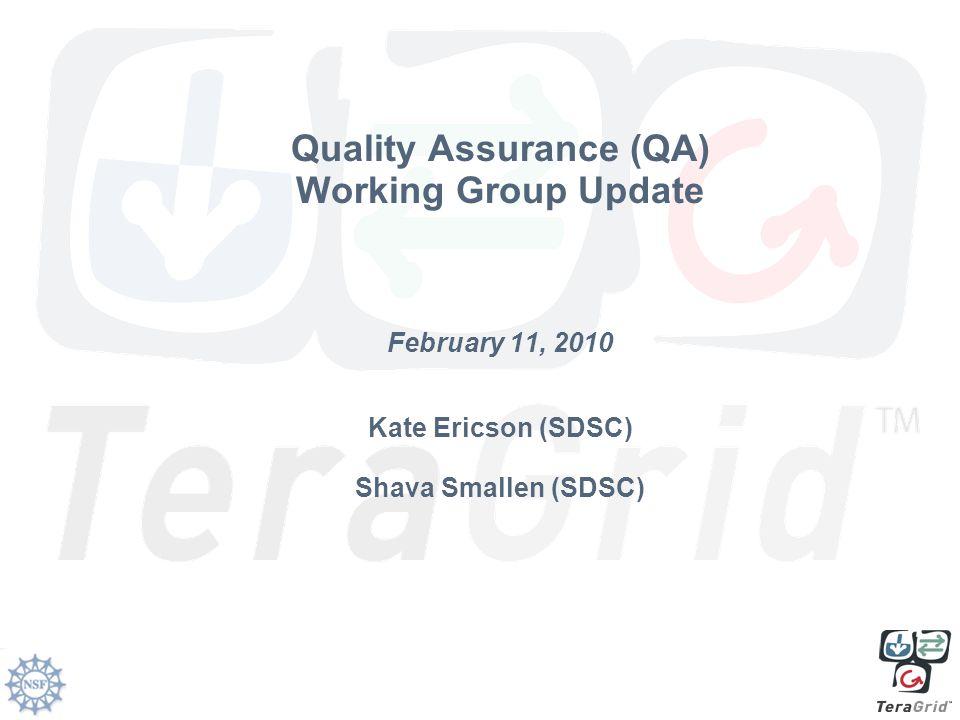 Quality Assurance (QA) Working Group Update February 11, 2010 Kate Ericson (SDSC) Shava Smallen (SDSC)
