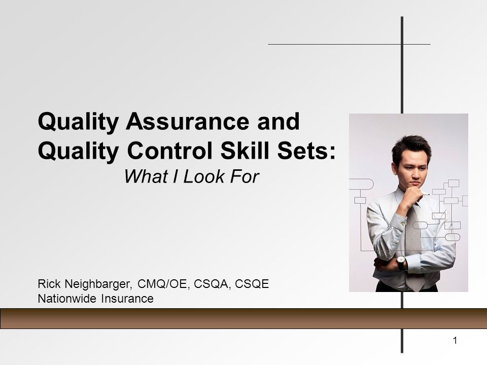 Quality Assurance and Quality Control Skill Sets: What I Look For Rick Neighbarger, CMQ/OE, CSQA, CSQE Nationwide Insurance 1