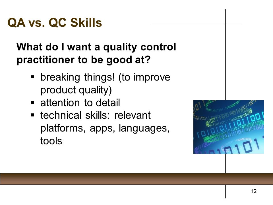 What do I want a quality control practitioner to be good at?  breaking things! (to improve product quality)  attention to detail  technical skills: