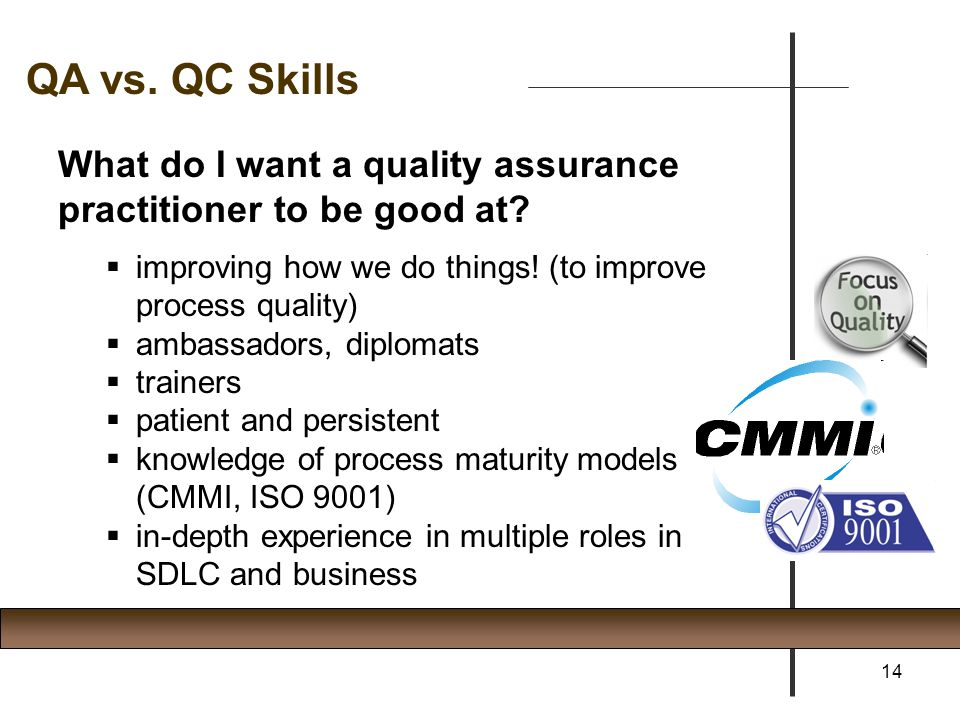 What do I want a quality assurance practitioner to be good at?  improving how we do things! (to improve process quality)  ambassadors, diplomats  t