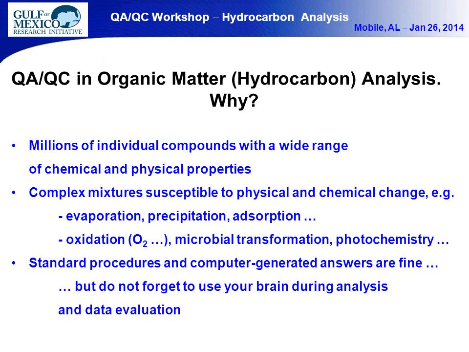 QA/QC Workshop ‒ Hydrocarbon Analysis Mobile, AL ‒ Jan 26, 2014 QA/QC in Organic Matter (Hydrocarbon) Analysis. Why? Millions of individual compounds