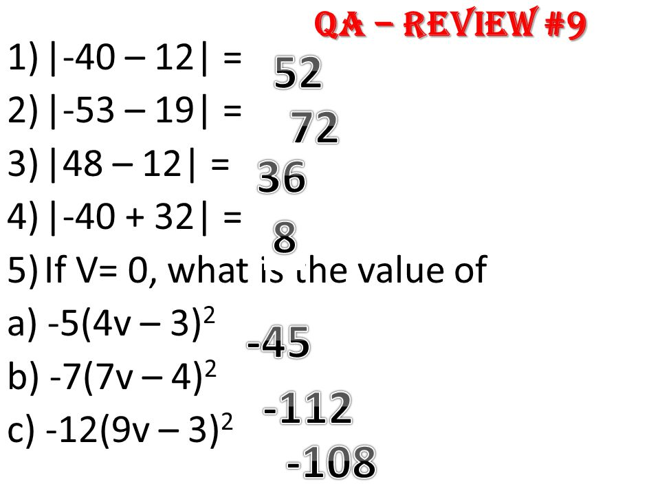 1)|-40 – 12| = 2)|-53 – 19| = 3)|48 – 12| = 4)|-40 + 32| = 5)If V= 0, what is the value of a) -5(4v – 3) 2 b) -7(7v – 4) 2 c) -12(9v – 3) 2 QA – Revie