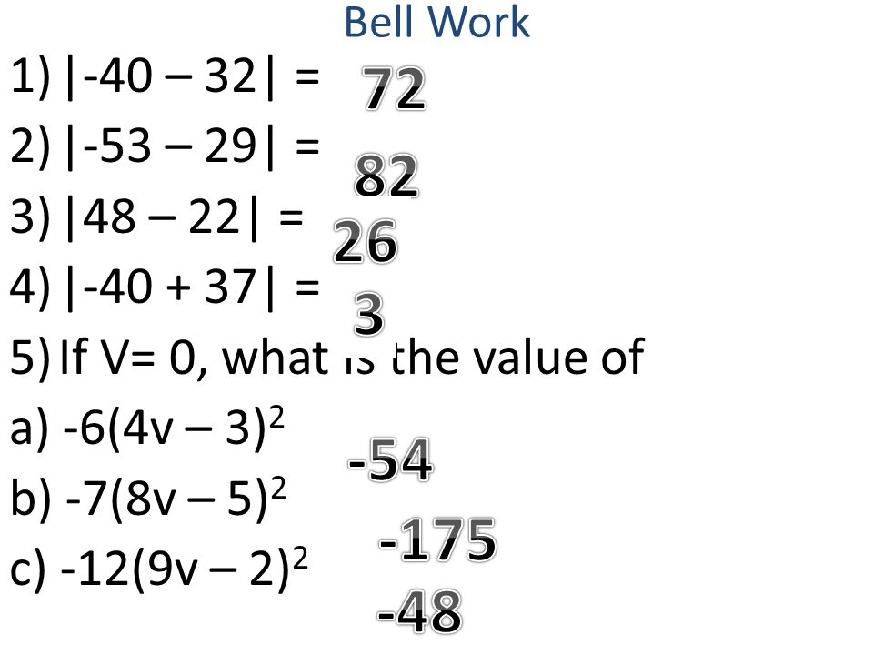 Bell Work 1)|-40 – 32| = 2)|-53 – 29| = 3)|48 – 22| = 4)|-40 + 37| = 5)If V= 0, what is the value of a) -6(4v – 3) 2 b) -7(8v – 5) 2 c) -12(9v – 2) 2