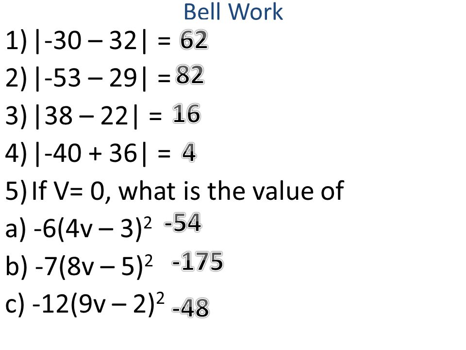 Bell Work 1)|-30 – 32| = 2)|-53 – 29| = 3)|38 – 22| = 4)|-40 + 36| = 5)If V= 0, what is the value of a) -6(4v – 3) 2 b) -7(8v – 5) 2 c) -12(9v – 2) 2