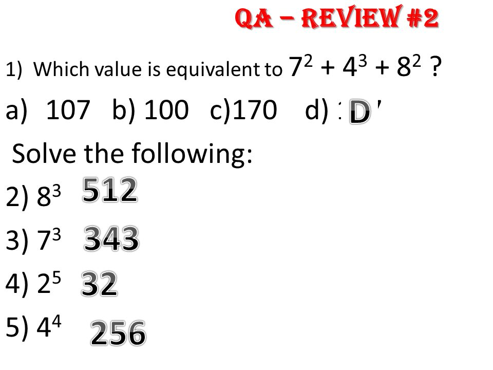 1)Which value is equivalent to 7 2 + 4 3 + 8 2 ? a)107 b) 100 c)170 d) 177 Solve the following: 2) 8 3 3) 7 3 4) 2 5 5) 4 4 QA – Review #2
