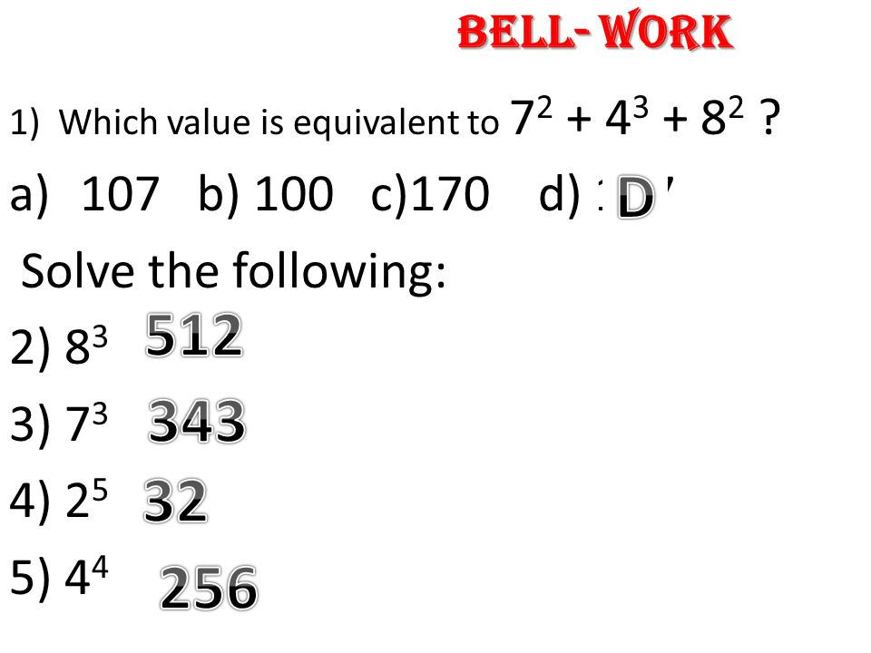 1)Which value is equivalent to 7 2 + 4 3 + 8 2 ? a)107 b) 100 c)170 d) 177 Solve the following: 2) 8 3 3) 7 3 4) 2 5 5) 4 4 Bell- Work