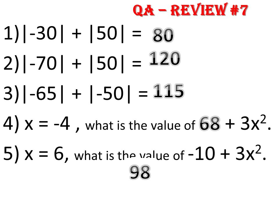 1)|-30| + |50| = 2)|-70| + |50| = 3)|-65| + |-50| = 4) x = -4, what is the value of 20 + 3x 2. 5) x = 6, what is the value of -10 + 3x 2. QA – Review