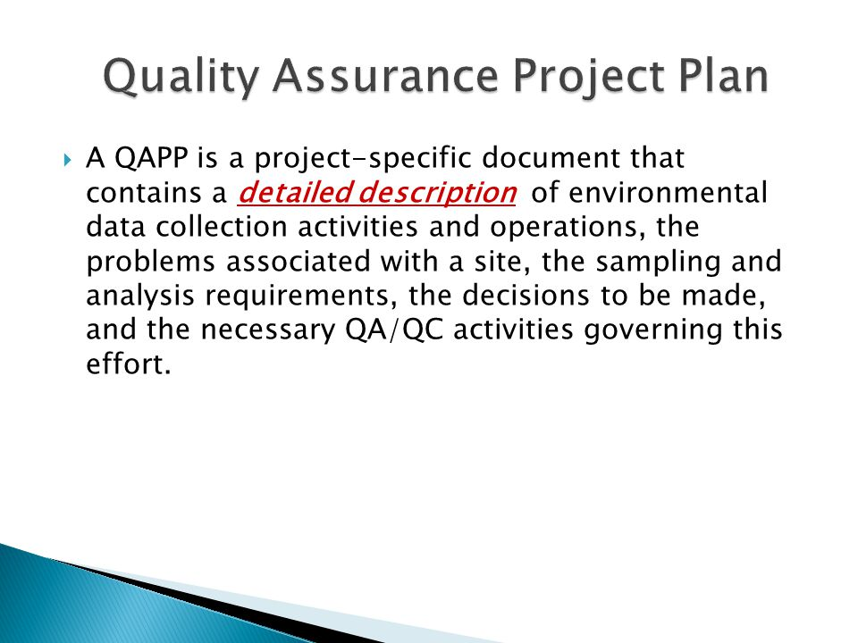  A QAPP is a project-specific document that contains a detailed description of environmental data collection activities and operations, the problems associated with a site, the sampling and analysis requirements, the decisions to be made, and the necessary QA/QC activities governing this effort.
